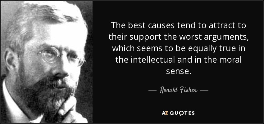 The best causes tend to attract to their support the worst arguments, which seems to be equally true in the intellectual and in the moral sense. - Ronald Fisher