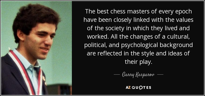 The best chess masters of every epoch have been closely linked with the values of the society in which they lived and worked. All the changes of a cultural, political, and psychological background are reflected in the style and ideas of their play. - Garry Kasparov