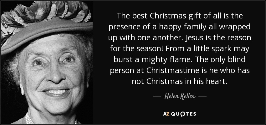 The best Christmas gift of all is the presence of a happy family all wrapped up with one another. Jesus is the reason for the season! From a little spark may burst a mighty flame. The only blind person at Christmastime is he who has not Christmas in his heart. - Helen Keller