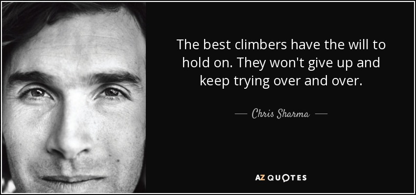 The best climbers have the will to hold on. They won't give up and keep trying over and over. - Chris Sharma