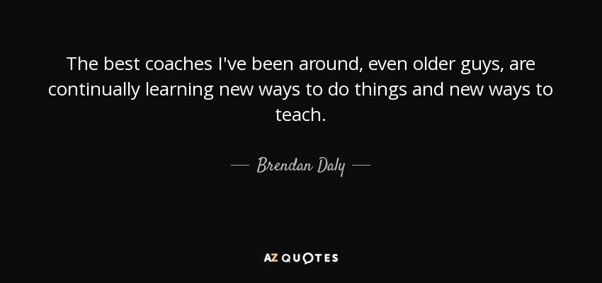 The best coaches I've been around, even older guys, are continually learning new ways to do things and new ways to teach. - Brendan Daly