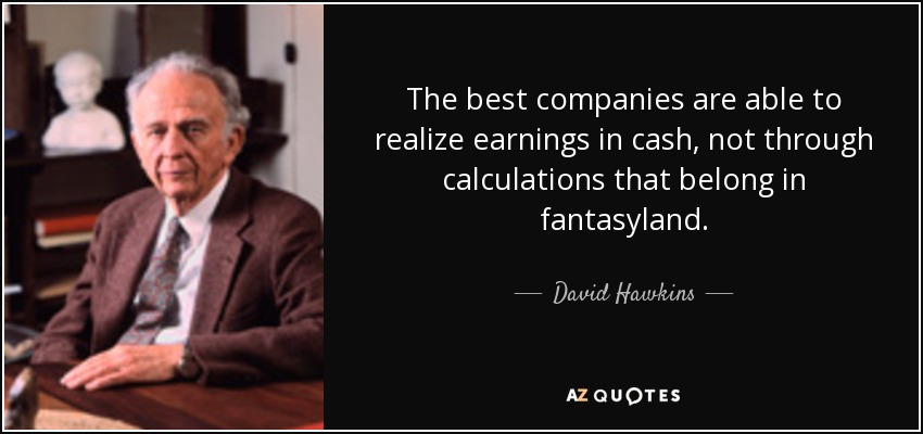 The best companies are able to realize earnings in cash, not through calculations that belong in fantasyland. - David Hawkins