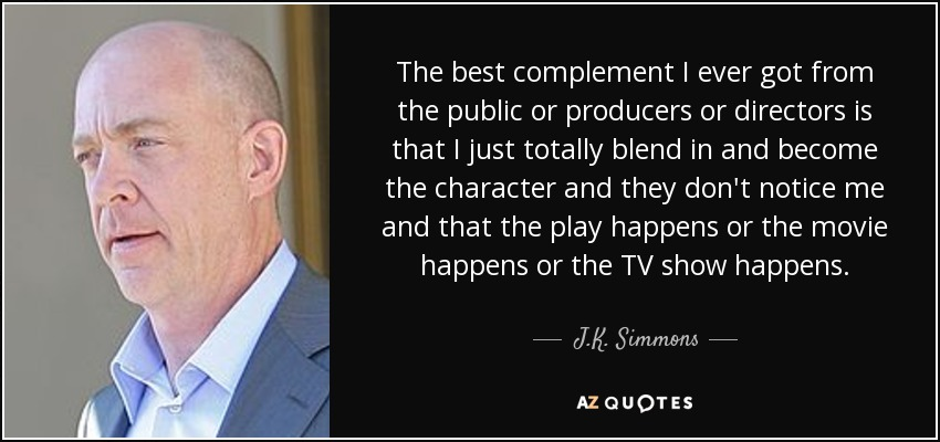 The best complement I ever got from the public or producers or directors is that I just totally blend in and become the character and they don't notice me and that the play happens or the movie happens or the TV show happens. - J.K. Simmons