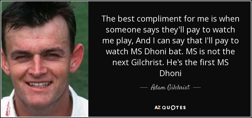 The best compliment for me is when someone says they'll pay to watch me play, And I can say that I'll pay to watch MS Dhoni bat. MS is not the next Gilchrist. He's the first MS Dhoni - Adam Gilchrist