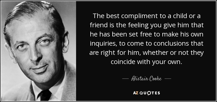 The best compliment to a child or a friend is the feeling you give him that he has been set free to make his own inquiries, to come to conclusions that are right for him, whether or not they coincide with your own. - Alistair Cooke