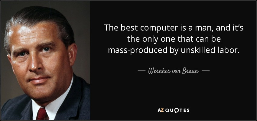 The best computer is a man, and it's the only one that can be mass-produced by unskilled labor. - Wernher von Braun