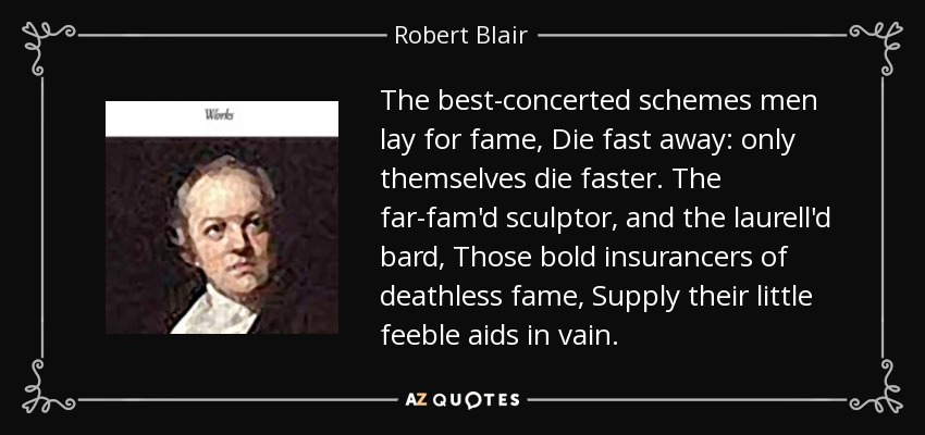 The best-concerted schemes men lay for fame, Die fast away: only themselves die faster. The far-fam'd sculptor, and the laurell'd bard, Those bold insurancers of deathless fame, Supply their little feeble aids in vain. - Robert Blair