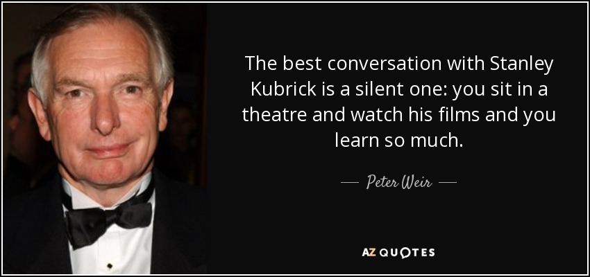 The best conversation with Stanley Kubrick is a silent one: you sit in a theatre and watch his films and you learn so much. - Peter Weir