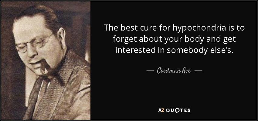 The best cure for hypochondria is to forget about your body and get interested in somebody else's. - Goodman Ace