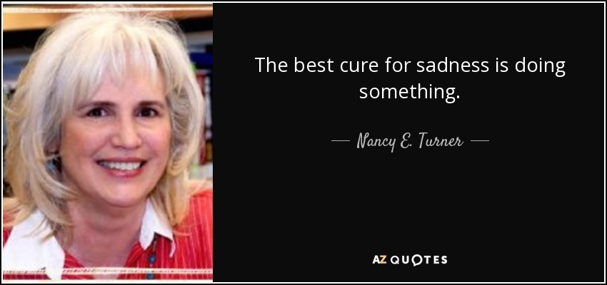 The best cure for sadness is doing something. - Nancy E. Turner