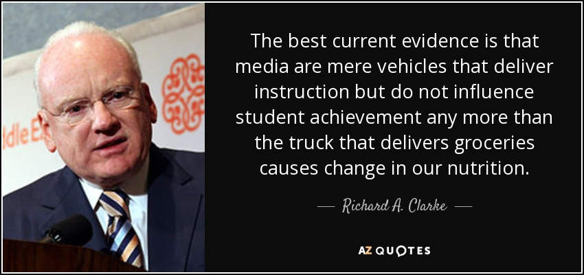 The best current evidence is that media are mere vehicles that deliver instruction but do not influence student achievement any more than the truck that delivers groceries causes change in our nutrition. - Richard A. Clarke