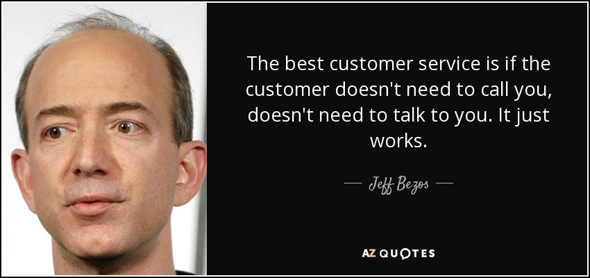 The best customer service is if the customer doesn't need to call you, doesn't need to talk to you. It just works. - Jeff Bezos