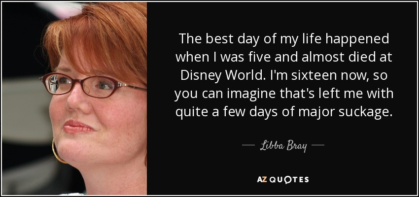 The best day of my life happened when I was five and almost died at Disney World. I'm sixteen now, so you can imagine that's left me with quite a few days of major suckage. - Libba Bray