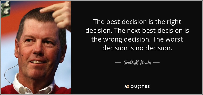 The best decision is the right decision. The next best decision is the wrong decision. The worst decision is no decision. - Scott McNealy