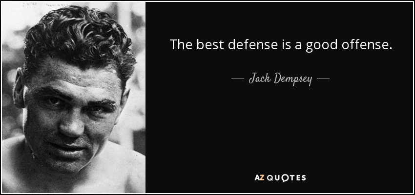 The best defense is a good offense. - Jack Dempsey
