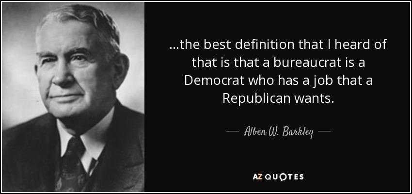 ...the best definition that I heard of that is that a bureaucrat is a Democrat who has a job that a Republican wants. - Alben W. Barkley