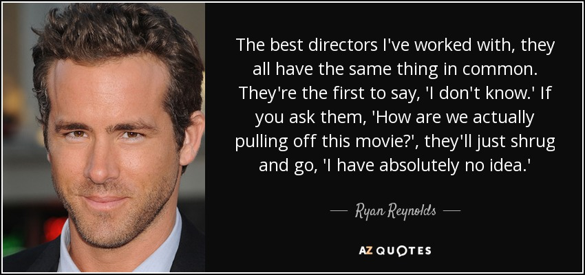 The best directors I've worked with, they all have the same thing in common. They're the first to say, 'I don't know.' If you ask them, 'How are we actually pulling off this movie?', they'll just shrug and go, 'I have absolutely no idea.' - Ryan Reynolds