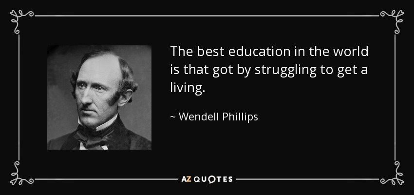 The best education in the world is that got by struggling to get a living. - Wendell Phillips