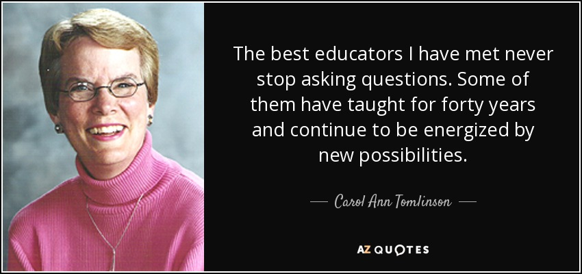 The best educators I have met never stop asking questions. Some of them have taught for forty years and continue to be energized by new possibilities. - Carol Ann Tomlinson