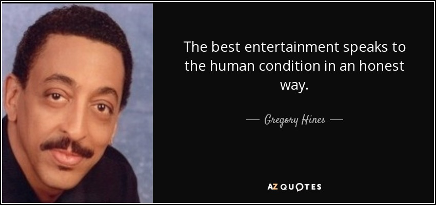 The best entertainment speaks to the human condition in an honest way. - Gregory Hines