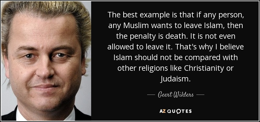 The best example is that if any person, any Muslim wants to leave Islam, then the penalty is death. It is not even allowed to leave it. That's why I believe Islam should not be compared with other religions like Christianity or Judaism. - Geert Wilders
