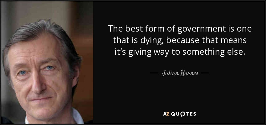 The best form of government is one that is dying, because that means it's giving way to something else. - Julian Barnes