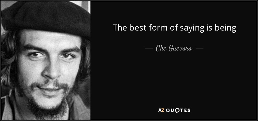 The best form of saying is being - Che Guevara