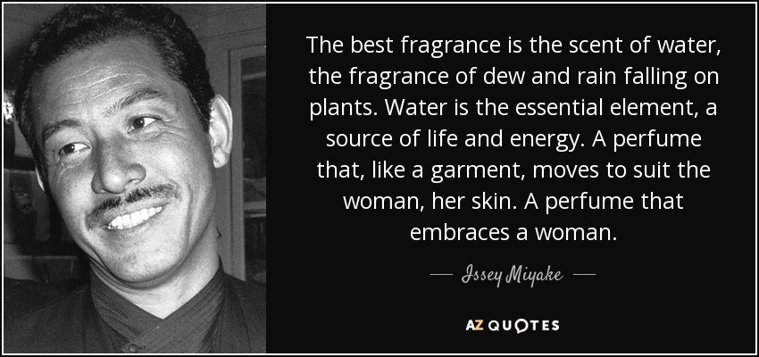 The best fragrance is the scent of water, the fragrance of dew and rain falling on plants. Water is the essential element, a source of life and energy. A perfume that, like a garment, moves to suit the woman, her skin. A perfume that embraces a woman. - Issey Miyake