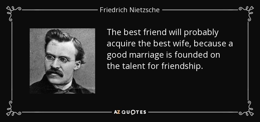The best friend will probably acquire the best wife, because a good marriage is founded on the talent for friendship. - Friedrich Nietzsche