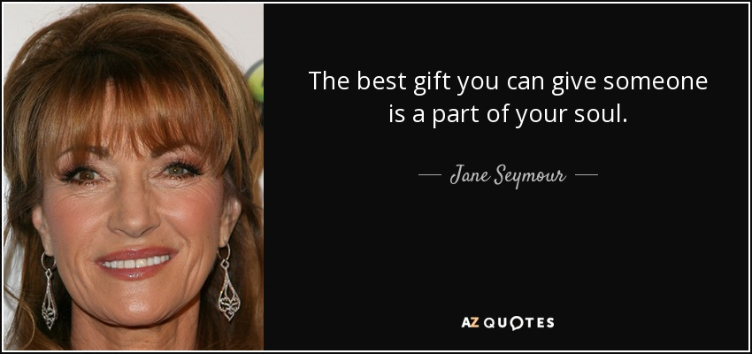 The best gift you can give someone is a part of your soul. - Jane Seymour