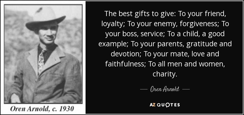 The best gifts to give: To your friend, loyalty; To your enemy, forgiveness; To your boss, service; To a child, a good example; To your parents, gratitude and devotion; To your mate, love and faithfulness; To all men and women, charity. - Oren Arnold