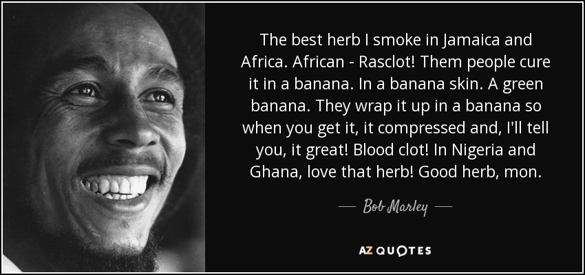 The best herb I smoke in Jamaica and Africa. African - Rasclot! Them people cure it in a banana. In a banana skin. A green banana. They wrap it up in a banana so when you get it, it compressed and, I'll tell you, it great! Blood clot! In Nigeria and Ghana, love that herb! Good herb, mon. - Bob Marley