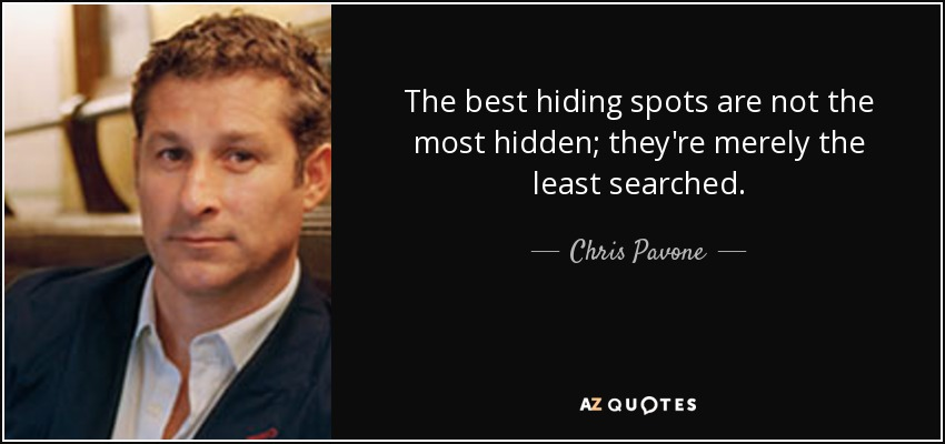 The best hiding spots are not the most hidden; they're merely the least searched. - Chris Pavone