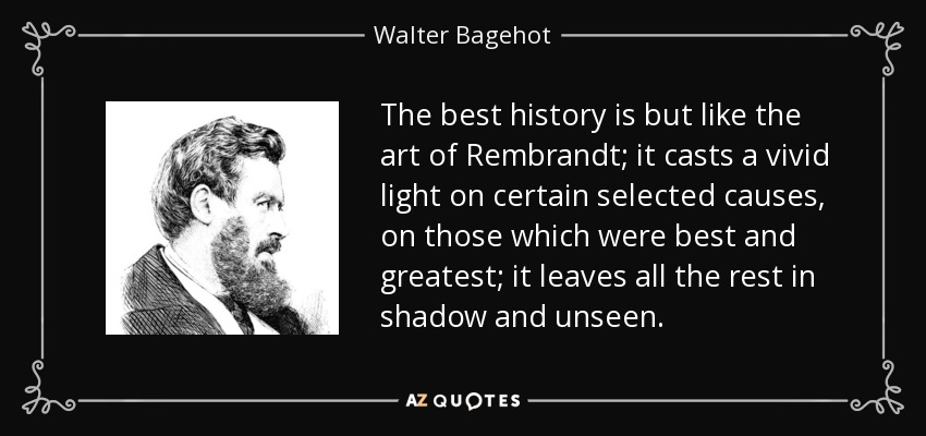 The best history is but like the art of Rembrandt; it casts a vivid light on certain selected causes, on those which were best and greatest; it leaves all the rest in shadow and unseen. - Walter Bagehot