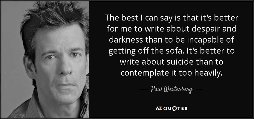 The best I can say is that it's better for me to write about despair and darkness than to be incapable of getting off the sofa. It's better to write about suicide than to contemplate it too heavily. - Paul Westerberg