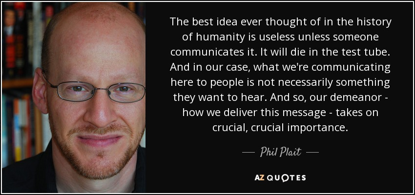 The best idea ever thought of in the history of humanity is useless unless someone communicates it. It will die in the test tube. And in our case, what we're communicating here to people is not necessarily something they want to hear. And so, our demeanor - how we deliver this message - takes on crucial, crucial importance. - Phil Plait