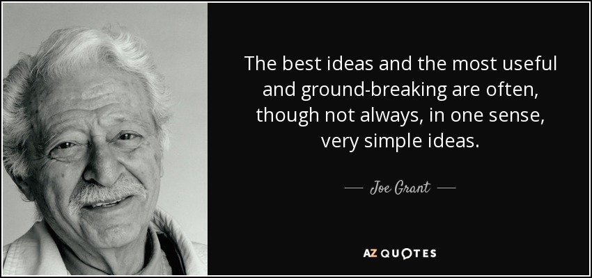 The best ideas and the most useful and ground-breaking are often, though not always, in one sense, very simple ideas. - Joe Grant