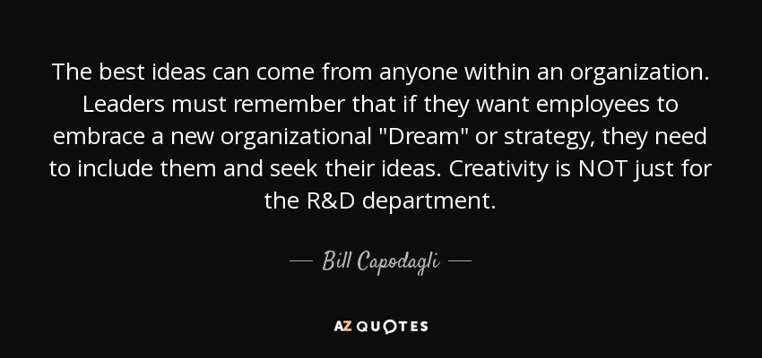 The best ideas can come from anyone within an organization. Leaders must remember that if they want employees to embrace a new organizational