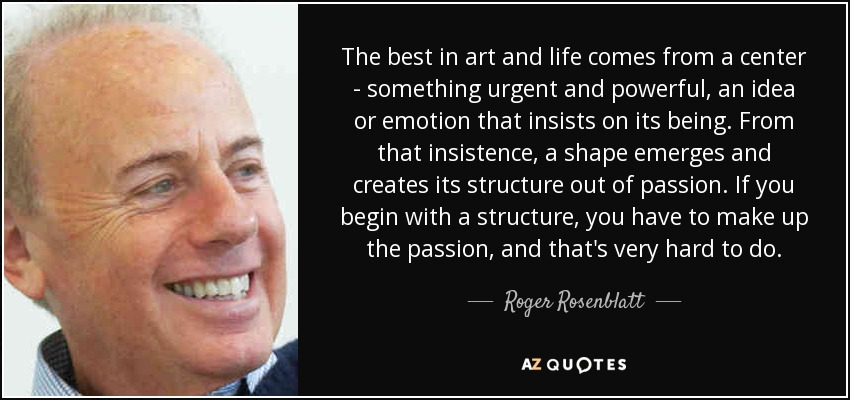 The best in art and life comes from a center - something urgent and powerful, an idea or emotion that insists on its being. From that insistence, a shape emerges and creates its structure out of passion. If you begin with a structure, you have to make up the passion, and that's very hard to do. - Roger Rosenblatt