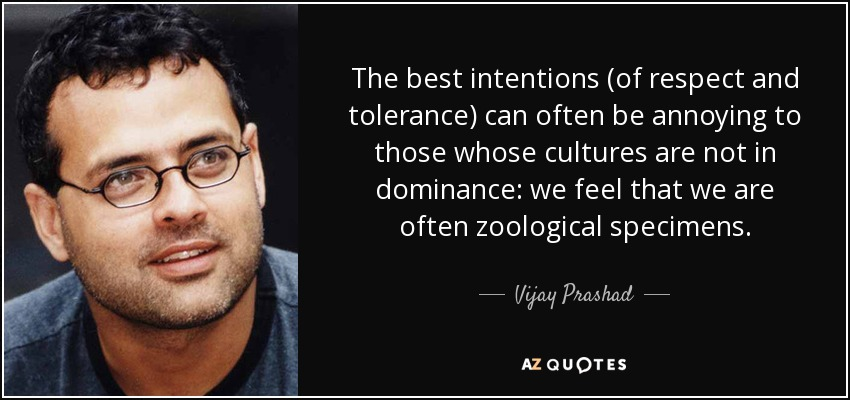 The best intentions (of respect and tolerance) can often be annoying to those whose cultures are not in dominance: we feel that we are often zoological specimens. - Vijay Prashad
