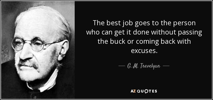 The best job goes to the person who can get it done without passing the buck or coming back with excuses. - G. M. Trevelyan