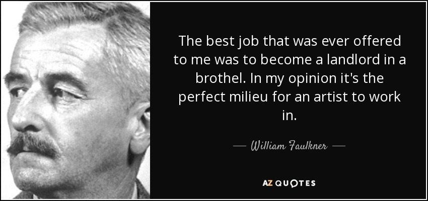 The best job that was ever offered to me was to become a landlord in a brothel. In my opinion it's the perfect milieu for an artist to work in. - William Faulkner