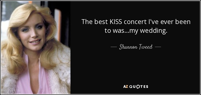 The best KISS concert I've ever been to was…my wedding. - Shannon Tweed
