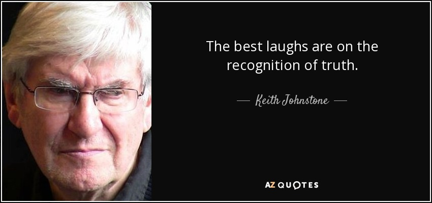 The best laughs are on the recognition of truth. - Keith Johnstone
