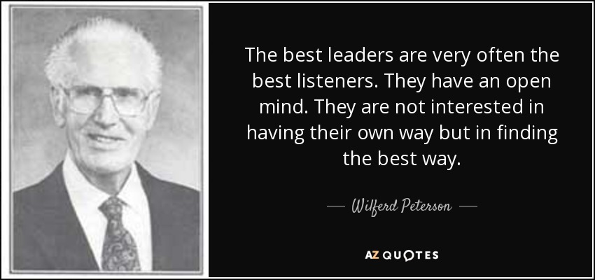The best leaders are very often the best listeners. They have an open mind. They are not interested in having their own way but in finding the best way. - Wilferd Peterson