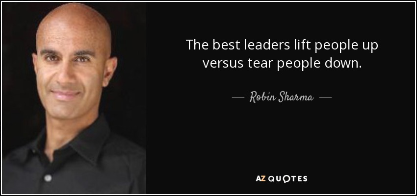 The best leaders lift people up versus tear people down. - Robin Sharma