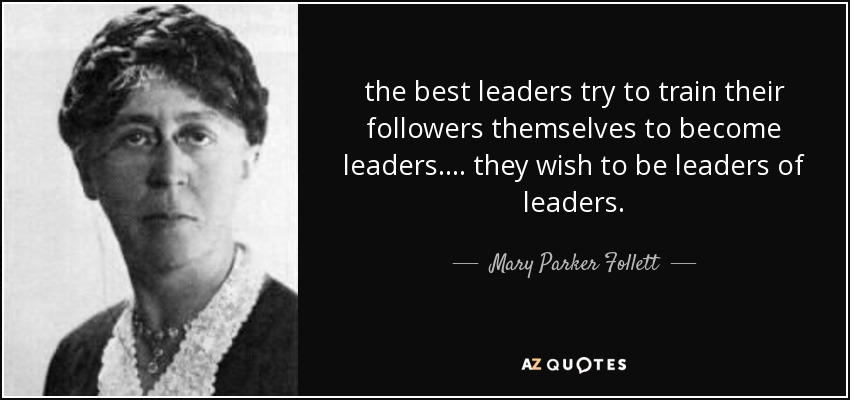 the best leaders try to train their followers themselves to become leaders. ... they wish to be leaders of leaders. - Mary Parker Follett