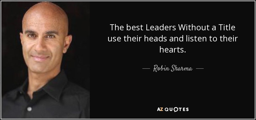 The best Leaders Without a Title use their heads and listen to their hearts. - Robin Sharma