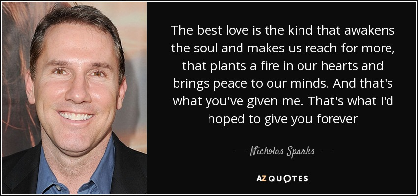 The best love is the kind that awakens the soul and makes us reach for more, that plants a fire in our hearts and brings peace to our minds. And that's what you've given me. That's what I'd hoped to give you forever - Nicholas Sparks