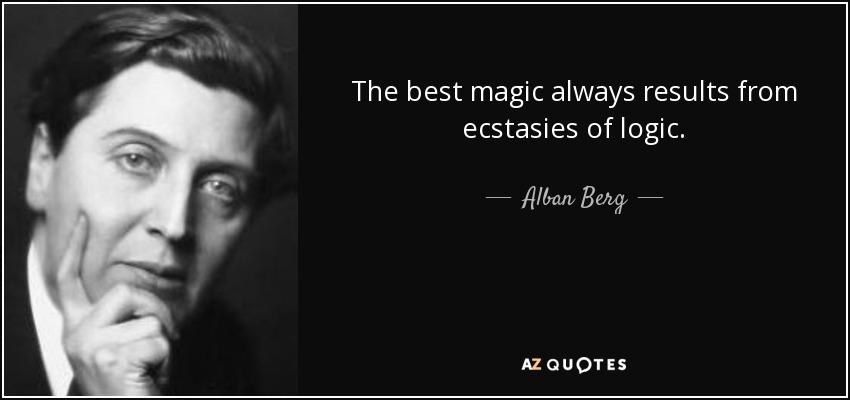 The best magic always results from ecstasies of logic. - Alban Berg